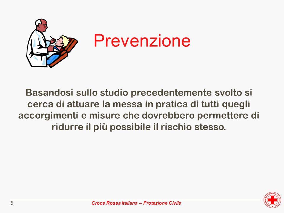 ________________________________________________________________________________________________ Croce Rossa Italiana – Protezione Civile 5 Prevenzione Basandosi sullo studio precedentemente svolto si cerca di attuare la messa in pratica di tutti quegli accorgimenti e misure che dovrebbero permettere di ridurre il più possibile il rischio stesso.