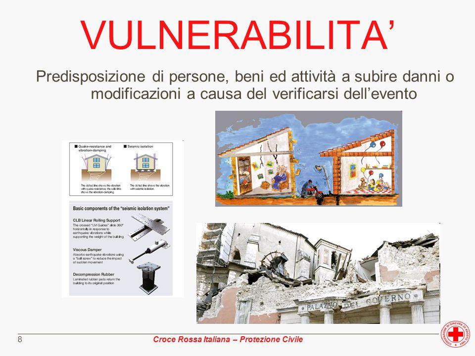 ________________________________________________________________________________________________ Croce Rossa Italiana – Protezione Civile 8 VULNERABILITA' Predisposizione di persone, beni ed attività a subire danni o modificazioni a causa del verificarsi dell'evento