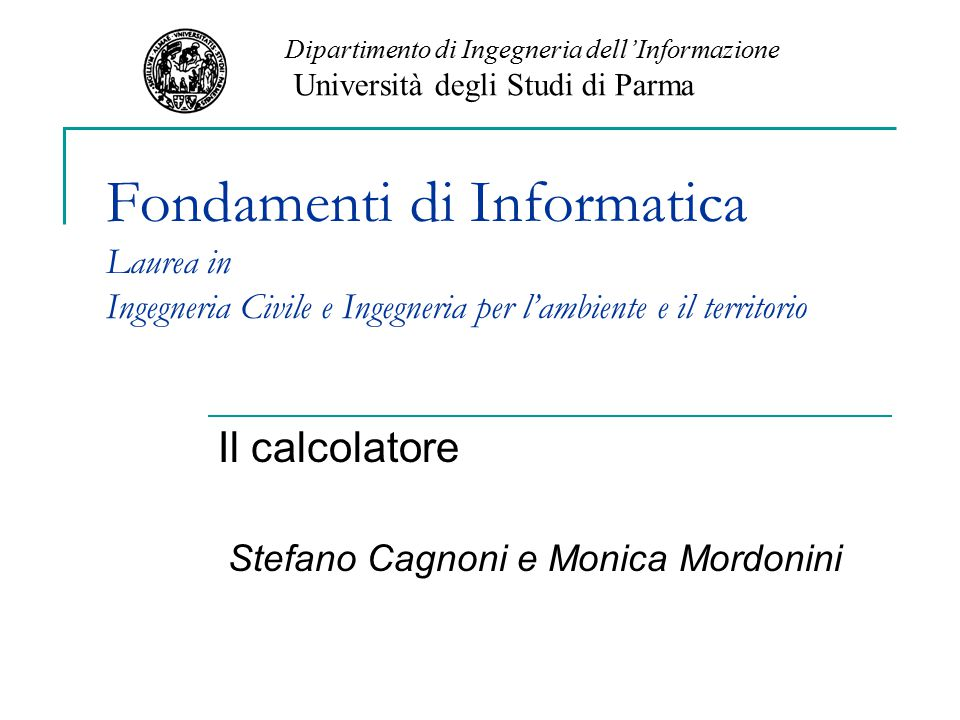 Fondamenti di Informatica Laurea in Ingegneria Civile e Ingegneria per l'ambiente e il territorio Il calcolatore Stefano Cagnoni e Monica Mordonini Di