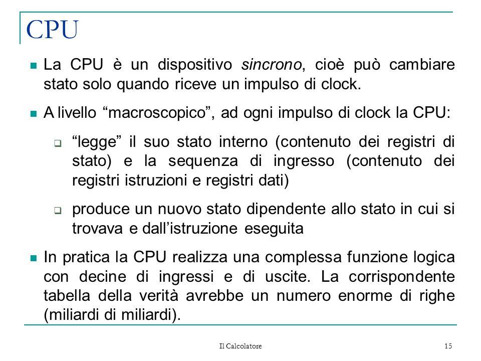 """Il Calcolatore 15 CPU La CPU è un dispositivo sincrono, cioè può cambiare stato solo quando riceve un impulso di clock. A livello """"macroscopico"""", ad o"""
