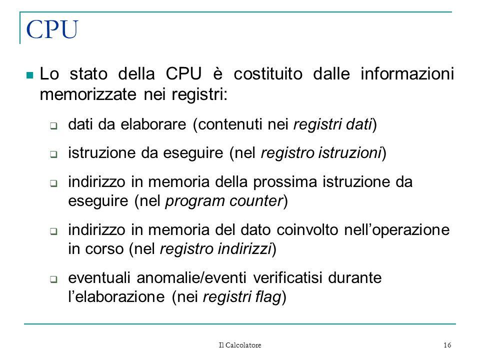 Il Calcolatore 16 CPU Lo stato della CPU è costituito dalle informazioni memorizzate nei registri:  dati da elaborare (contenuti nei registri dati) 