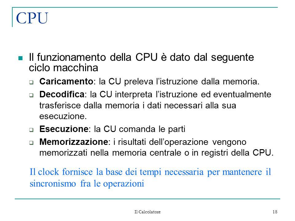 Il Calcolatore 18 CPU Il funzionamento della CPU è dato dal seguente ciclo macchina  Caricamento: la CU preleva l'istruzione dalla memoria.  Decodif