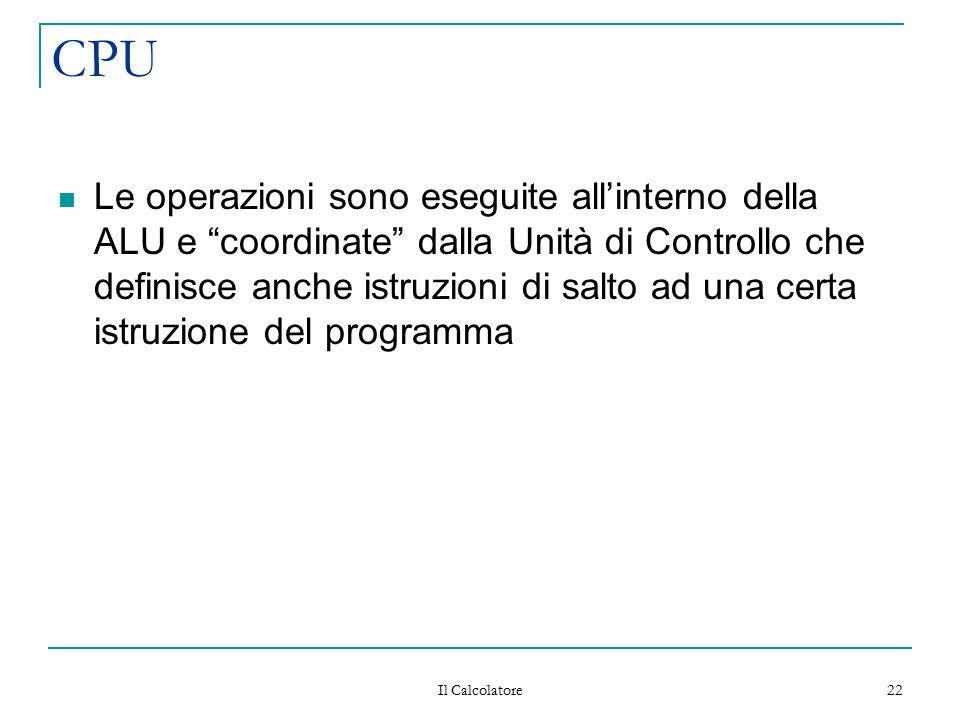 """Il Calcolatore 22 CPU Le operazioni sono eseguite all'interno della ALU e """"coordinate"""" dalla Unità di Controllo che definisce anche istruzioni di salt"""