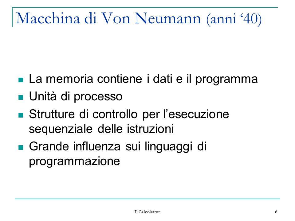 Il Calcolatore 6 Macchina di Von Neumann (anni '40) La memoria contiene i dati e il programma Unità di processo Strutture di controllo per l'esecuzion
