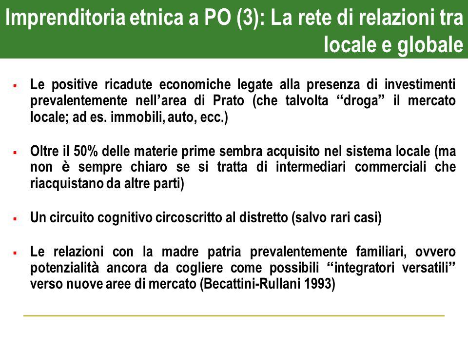 Imprenditoria etnica a PO (3): La rete di relazioni tra locale e globale  Le positive ricadute economiche legate alla presenza di investimenti prevalentemente nell ' area di Prato (che talvolta droga il mercato locale; ad es.