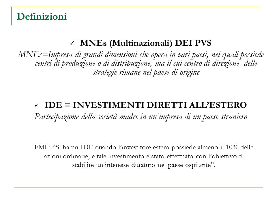 Definizioni MNEs (Multinazionali) DEI PVS MNEs=Impresa di grandi dimensioni che opera in vari paesi, nei quali possiede centri di produzione o di distribuzione, ma il cui centro di direzione delle strategie rimane nel paese di origine IDE = INVESTIMENTI DIRETTI ALL'ESTERO Partecipazione della società madre in un'impresa di un paese straniero FMI : Si ha un IDE quando l'investitore estero possiede almeno il 10% delle azioni ordinarie, e tale investimento è stato effettuato con l'obiettivo di stabilire un interesse duraturo nel paese ospitante .