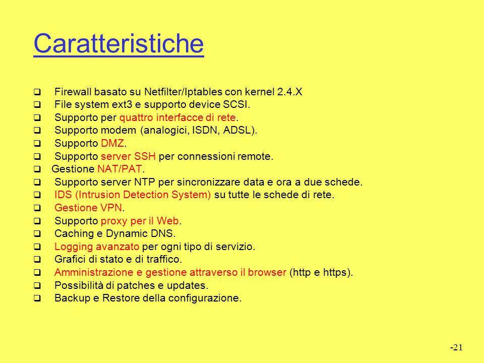 -20 Caratteristiche  IPCop è una mini-distribuzione GNU/Linux opensource. Garantisce un'efficiente sicurezza perimetrale della rete impedendo intrusi