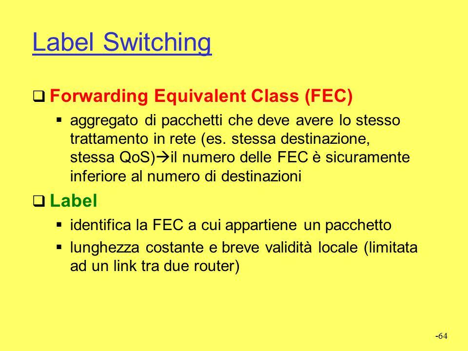 -63 Label Switching  La funzione di switching è eseguita esclusivamente mediante l'elaborazione delle label  Label Switching Router (LSR)  esamina