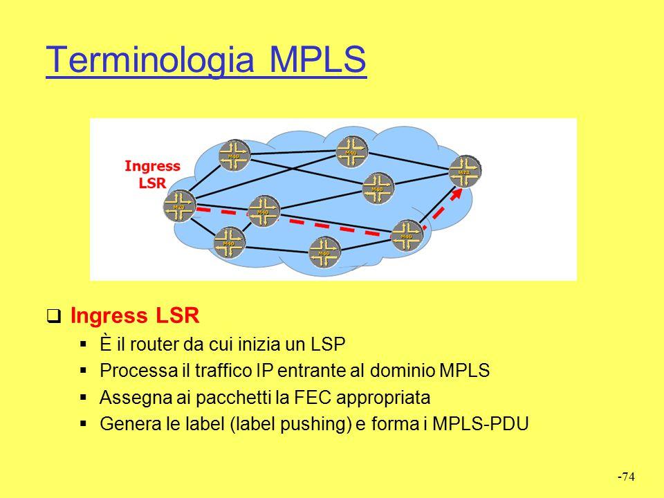 -73 Terminologia MPLS  Label Switching Router (LSR)  eseguono le funzioni di forwarding dei pacchetti MPLS  sono anche in grado di eseguire tutte l