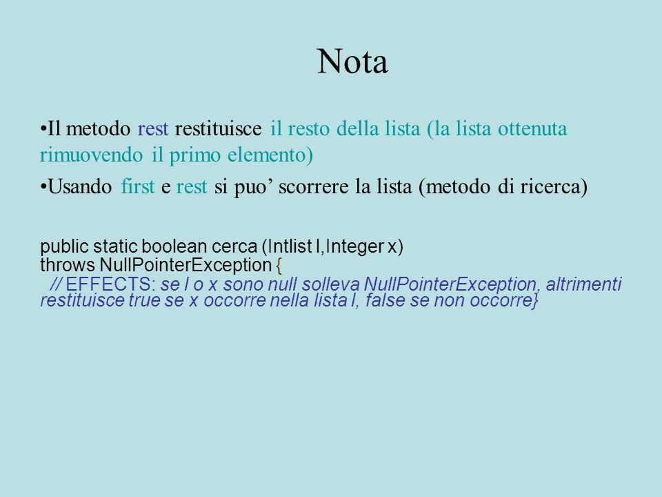 Nota Il metodo rest restituisce il resto della lista (la lista ottenuta rimuovendo il primo elemento) Usando first e rest si puo' scorrere la lista (metodo di ricerca) public static boolean cerca (Intlist l,Integer x) throws NullPointerException { // EFFECTS: se l o x sono null solleva NullPointerException, altrimenti restituisce true se x occorre nella lista l, false se non occorre}