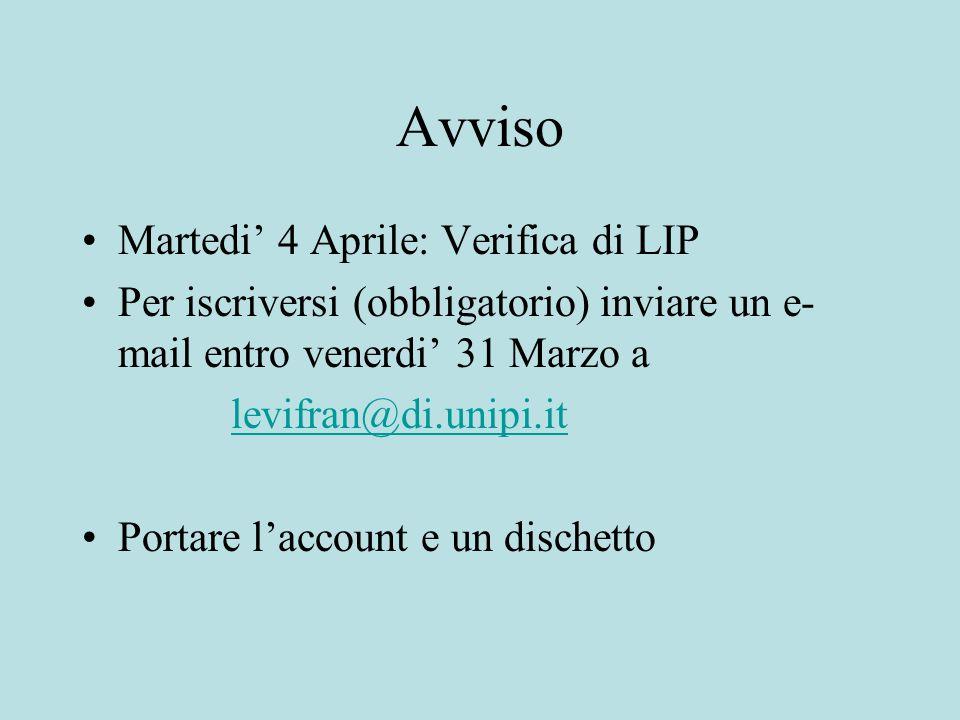 Avviso Martedi' 4 Aprile: Verifica di LIP Per iscriversi (obbligatorio) inviare un e- mail entro venerdi' 31 Marzo a levifran@di.unipi.it Portare l'account e un dischetto