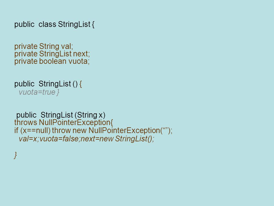public class StringList { private String val; private StringList next; private boolean vuota; public StringList () { vuota=true } public StringList (String x) throws NullPointerException{ if (x==null) throw new NullPointerException( ); val=x;vuota=false;next=new StringList(); }
