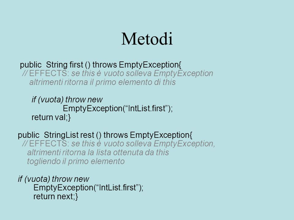 Metodi public String first () throws EmptyException{ // EFFECTS: se this è vuoto solleva EmptyException altrimenti ritorna il primo elemento di this if (vuota) throw new EmptyException( IntList.first ); return val;} public StringList rest () throws EmptyException{ // EFFECTS: se this è vuoto solleva EmptyException, altrimenti ritorna la lista ottenuta da this togliendo il primo elemento if (vuota) throw new EmptyException( IntList.first ); return next;}