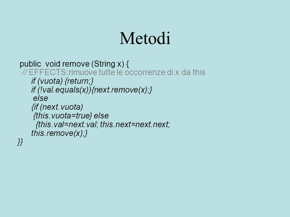 Metodi public void remove (String x) { // EFFECTS:rimuove tutte le occorrenze di x da this if (vuota) {return;} if (!val.equals(x)){next.remove(x);} else {if (next.vuota) {this.vuota=true} else {this.val=next.val; this.next=next.next; this.remove(x);} }}