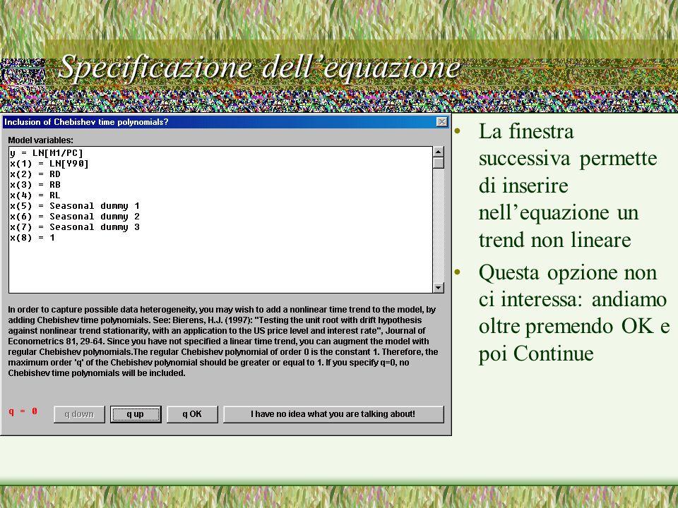 Specificazione dell'equazione La finestra successiva permette di inserire nell'equazione un trend non lineare Questa opzione non ci interessa: andiamo oltre premendo OK e poi Continue