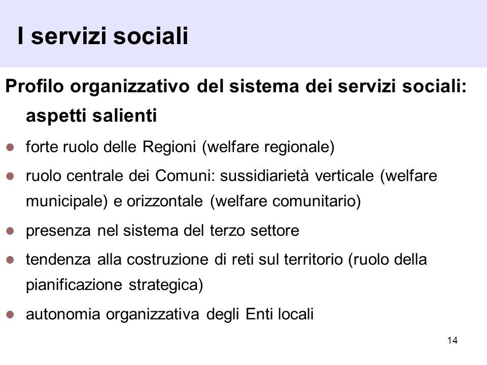 14 I servizi sociali Profilo organizzativo del sistema dei servizi sociali: aspetti salienti forte ruolo delle Regioni (welfare regionale) ruolo centr