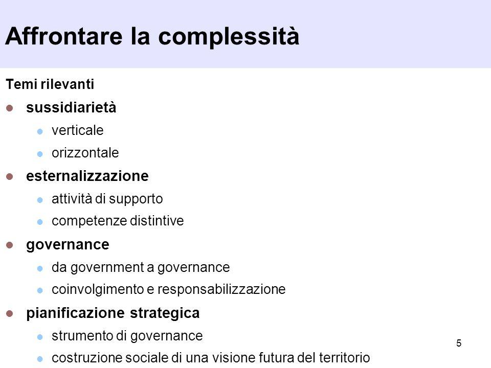 5 Affrontare la complessità Temi rilevanti sussidiarietà verticale orizzontale esternalizzazione attività di supporto competenze distintive governance