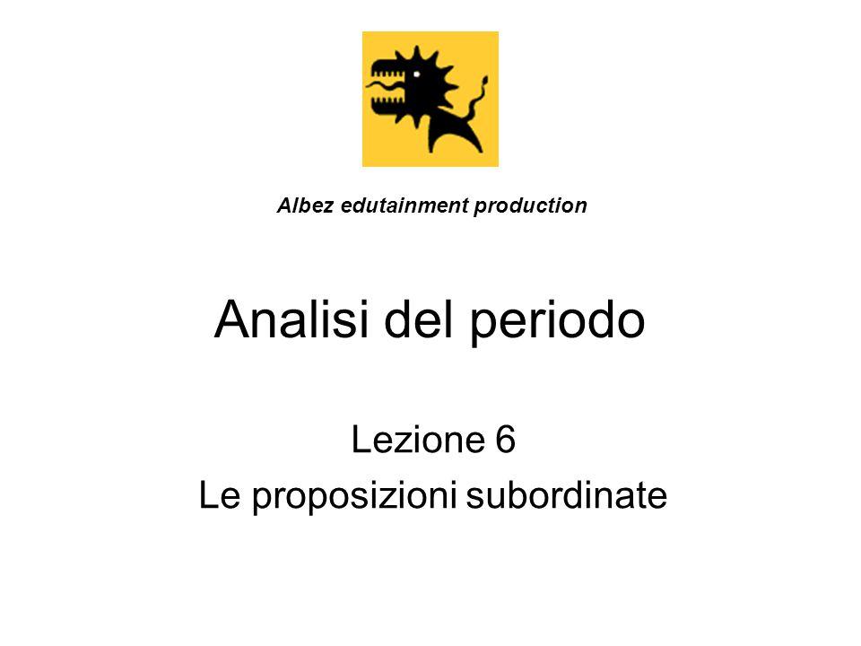 Analisi del periodo Lezione 6 Le proposizioni subordinate Albez edutainment production