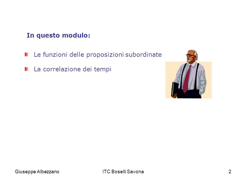 Giuseppe AlbezzanoITC Boselli Savona3 Le proposizioni subordinate Le proposizioni subordinate compiono nel periodo funzioni diverse.