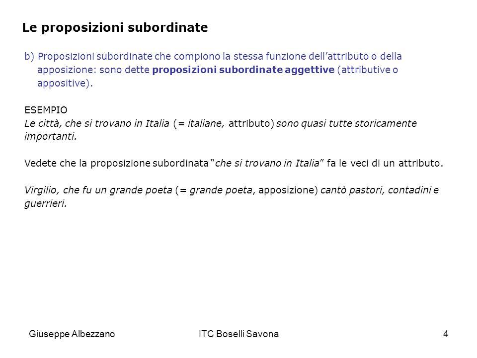 Giuseppe AlbezzanoITC Boselli Savona5 Le proposizioni subordinate c) Proposizioni subordinate che compiono la stessa funzione dei vari complementi (escluso l'oggetto) o degli avverbi: sono dette proposizioni subordinate complementari o avverbiali.