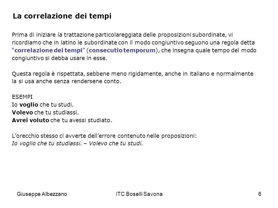 Giuseppe AlbezzanoITC Boselli Savona6 La correlazione dei tempi Prima di iniziare la trattazione particolareggiata delle proposizioni subordinate, vi