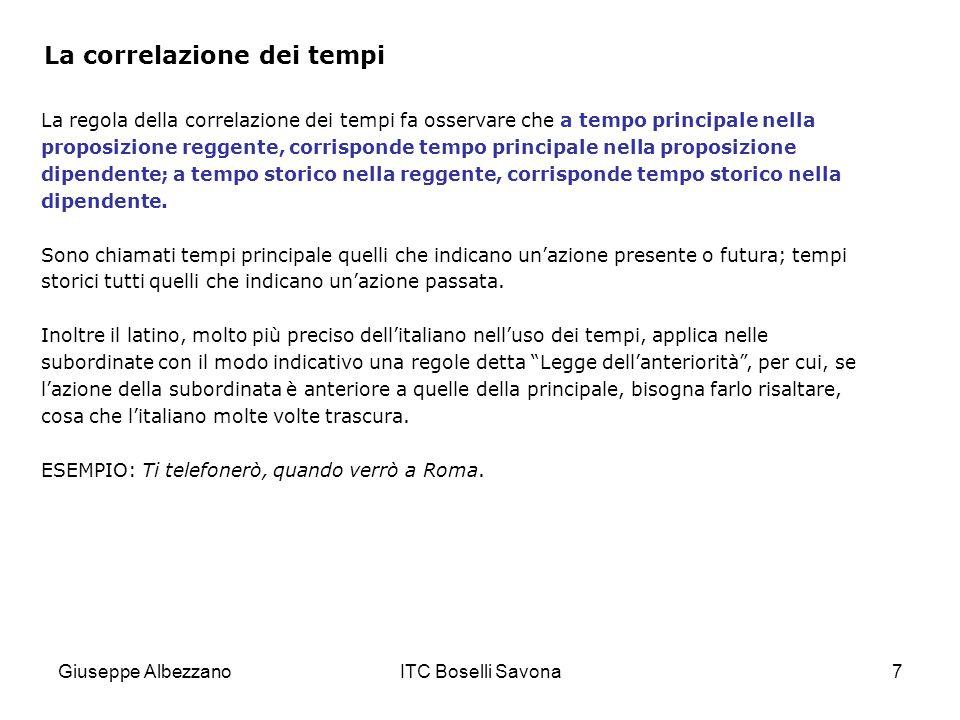 Giuseppe AlbezzanoITC Boselli Savona7 La correlazione dei tempi La regola della correlazione dei tempi fa osservare che a tempo principale nella propo