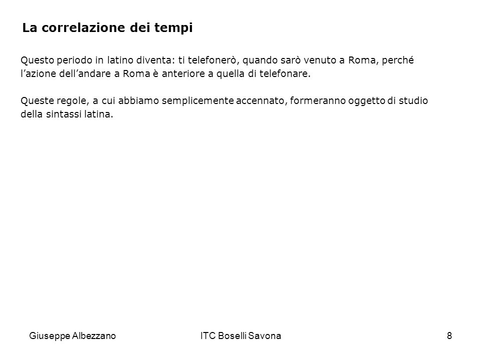 Giuseppe AlbezzanoITC Boselli Savona8 La correlazione dei tempi Questo periodo in latino diventa: ti telefonerò, quando sarò venuto a Roma, perché l'a