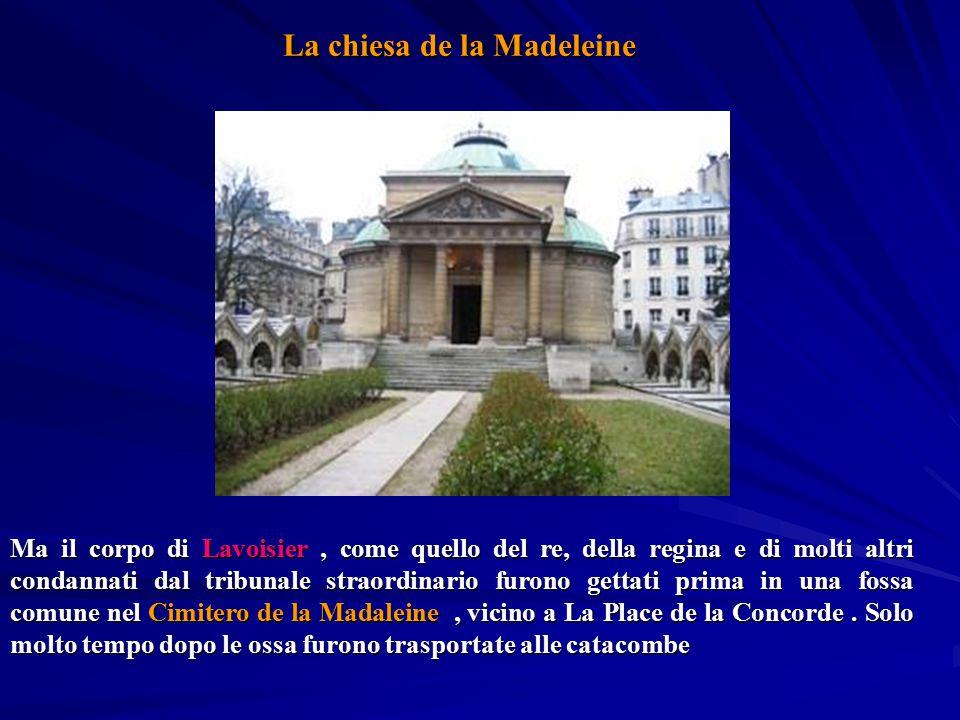 Ma il corpo di Lavoisier, come quello del re, della regina e di molti altri condannati dal tribunale straordinario furono gettati prima in una fossa c