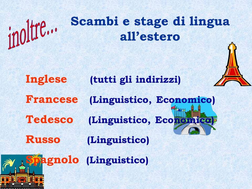 Scambi e stage di lingua all'estero Inglese (tutti gli indirizzi) Francese (Linguistico, Economico) Tedesco (Linguistico, Economico) Russo (Linguistico) Spagnolo (Linguistico)