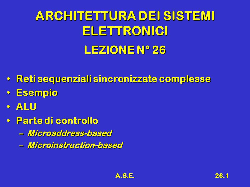 A.S.E.26.1 ARCHITETTURA DEI SISTEMI ELETTRONICI LEZIONE N° 26 Reti sequenziali sincronizzate complesseReti sequenziali sincronizzate complesse EsempioEsempio ALUALU Parte di controlloParte di controllo –Microaddress-based –Microinstruction-based