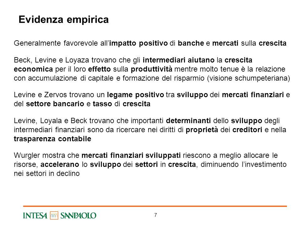 7 Evidenza empirica Generalmente favorevole all'impatto positivo di banche e mercati sulla crescita Beck, Levine e Loyaza trovano che gli intermediari aiutano la crescita economica per il loro effetto sulla produttività mentre molto tenue è la relazione con accumulazione di capitale e formazione del risparmio (visione schumpeteriana) Levine e Zervos trovano un legame positivo tra sviluppo dei mercati finanziari e del settore bancario e tasso di crescita Levine, Loyala e Beck trovano che importanti determinanti dello sviluppo degli intermediari finanziari sono da ricercare nei diritti di proprietà dei creditori e nella trasparenza contabile Wurgler mostra che mercati finanziari sviluppati riescono a meglio allocare le risorse, accelerano lo sviluppo dei settori in crescita, diminuendo l'investimento nei settori in declino