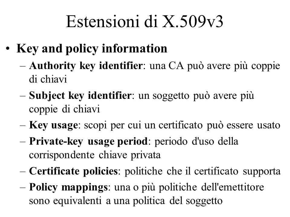 Estensioni di X.509v3 Key and policy information –Authority key identifier: una CA può avere più coppie di chiavi –Subject key identifier: un soggetto