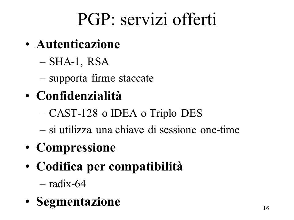 16 PGP: servizi offerti Autenticazione –SHA-1, RSA –supporta firme staccate Confidenzialità –CAST-128 o IDEA o Triplo DES –si utilizza una chiave di s