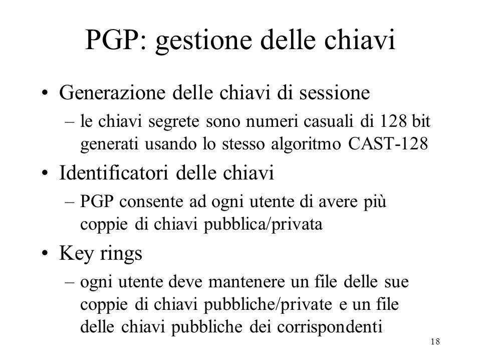 18 PGP: gestione delle chiavi Generazione delle chiavi di sessione –le chiavi segrete sono numeri casuali di 128 bit generati usando lo stesso algorit