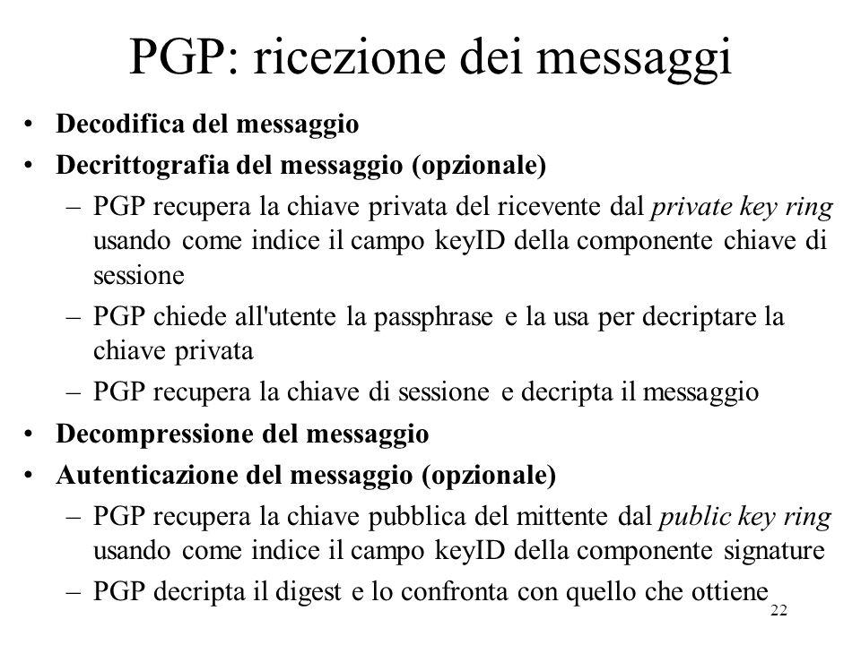 22 PGP: ricezione dei messaggi Decodifica del messaggio Decrittografia del messaggio (opzionale) –PGP recupera la chiave privata del ricevente dal pri