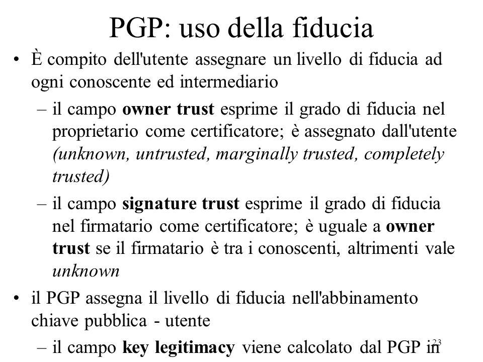 23 PGP: uso della fiducia È compito dell'utente assegnare un livello di fiducia ad ogni conoscente ed intermediario –il campo owner trust esprime il g