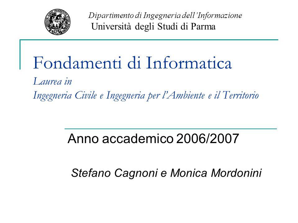 Fondamenti di Informatica Laurea in Ingegneria Civile e Ingegneria per l'Ambiente e il Territorio Anno accademico 2006/2007 Stefano Cagnoni e Monica Mordonini Dipartimento di Ingegneria dell'Informazione Università degli Studi di Parma