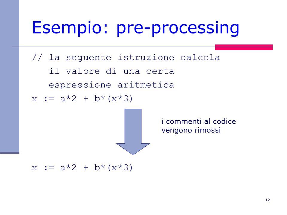 12 Esempio: pre-processing // la seguente istruzione calcola il valore di una certa espressione aritmetica x := a*2 + b*(x*3) i commenti al codice vengono rimossi