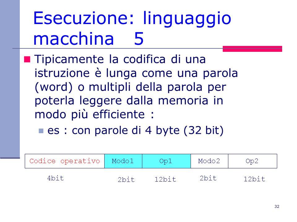 32 Esecuzione: linguaggio macchina 5 Tipicamente la codifica di una istruzione è lunga come una parola (word) o multipli della parola per poterla leggere dalla memoria in modo più efficiente : es : con parole di 4 byte (32 bit) Codice operativoModo1Op1Modo2Op2 2bit 4bit 12bit