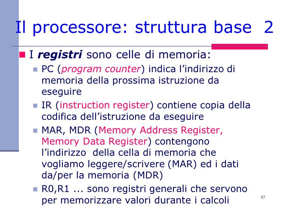 37 Il processore: struttura base 2 I registri sono celle di memoria: PC (program counter) indica l'indirizzo di memoria della prossima istruzione da eseguire IR (instruction register) contiene copia della codifica dell'istruzione da eseguire MAR, MDR (Memory Address Register, Memory Data Register) contengono l'indirizzo della cella di memoria che vogliamo leggere/scrivere (MAR) ed i dati da/per la memoria (MDR) R0,R1...