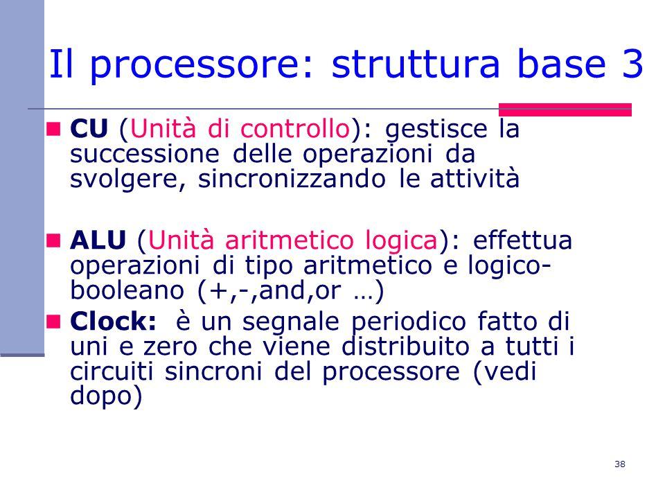 38 Il processore: struttura base 3 CU (Unità di controllo): gestisce la successione delle operazioni da svolgere, sincronizzando le attività ALU (Unità aritmetico logica): effettua operazioni di tipo aritmetico e logico- booleano (+,-,and,or …) Clock: è un segnale periodico fatto di uni e zero che viene distribuito a tutti i circuiti sincroni del processore (vedi dopo)