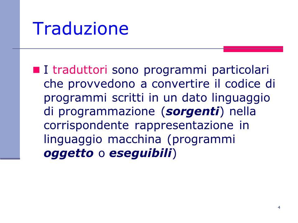 4 Traduzione I traduttori sono programmi particolari che provvedono a convertire il codice di programmi scritti in un dato linguaggio di programmazione (sorgenti) nella corrispondente rappresentazione in linguaggio macchina (programmi oggetto o eseguibili)