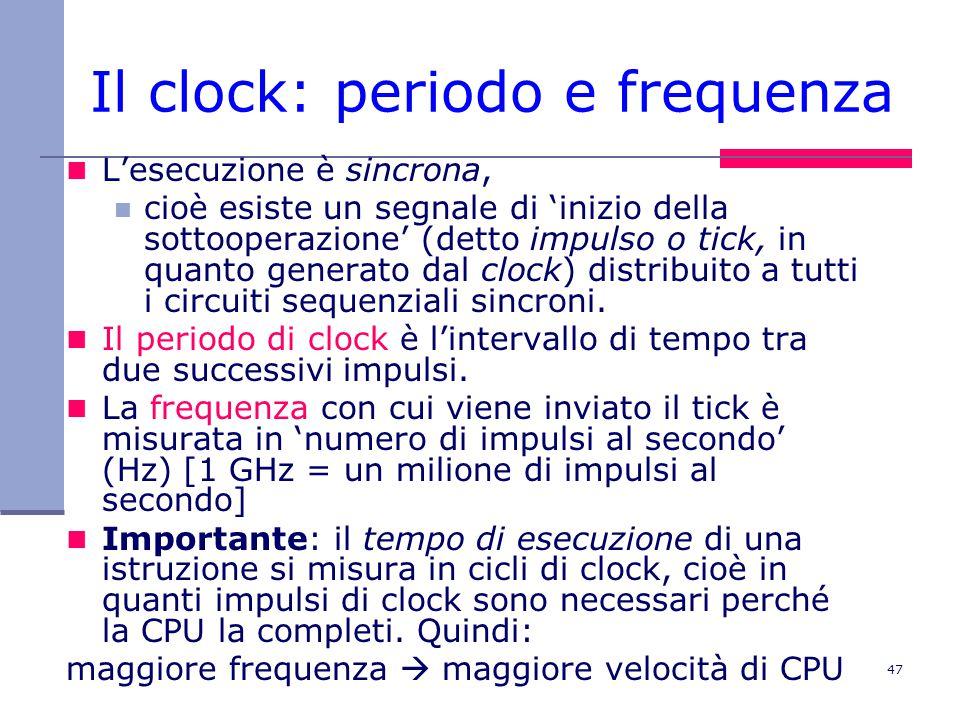 47 Il clock: periodo e frequenza L'esecuzione è sincrona, cioè esiste un segnale di 'inizio della sottooperazione' (detto impulso o tick, in quanto generato dal clock) distribuito a tutti i circuiti sequenziali sincroni.