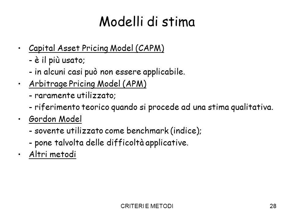 CRITERI E METODI28 Modelli di stima Capital Asset Pricing Model (CAPM) - è il più usato; - in alcuni casi può non essere applicabile. Arbitrage Pricin