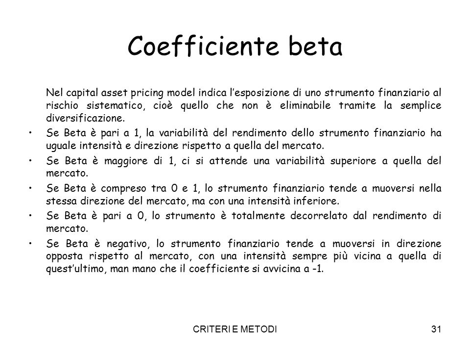 CRITERI E METODI31 Coefficiente beta Nel capital asset pricing model indica l'esposizione di uno strumento finanziario al rischio sistematico, cioè quello che non è eliminabile tramite la semplice diversificazione.