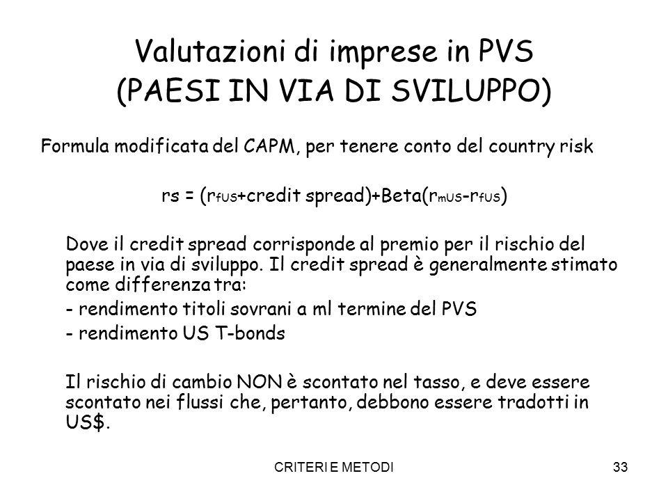 CRITERI E METODI33 Valutazioni di imprese in PVS (PAESI IN VIA DI SVILUPPO) Formula modificata del CAPM, per tenere conto del country risk rs = (r fUS