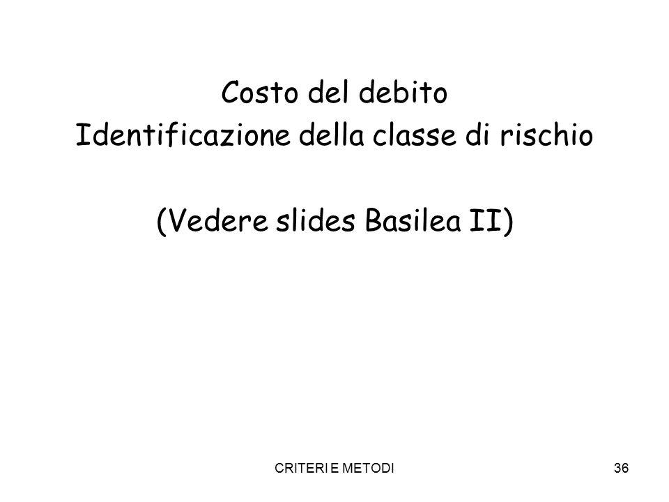 CRITERI E METODI36 Costo del debito Identificazione della classe di rischio (Vedere slides Basilea II)