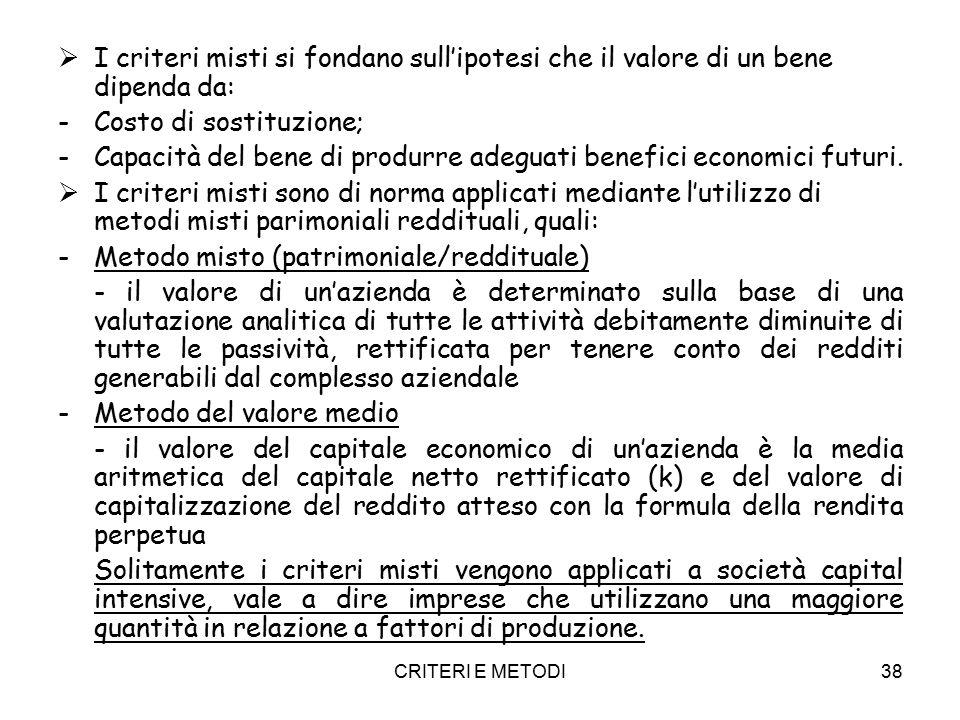 CRITERI E METODI38  I criteri misti si fondano sull'ipotesi che il valore di un bene dipenda da: -Costo di sostituzione; -Capacità del bene di produrre adeguati benefici economici futuri.
