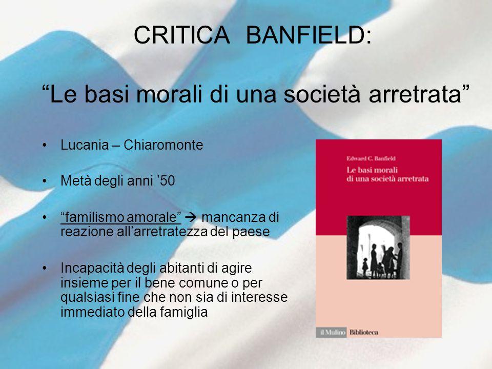 """CRITICA BANFIELD: """"Le basi morali di una società arretrata"""" Lucania – Chiaromonte Metà degli anni '50 """"familismo amorale""""  mancanza di reazione all'a"""