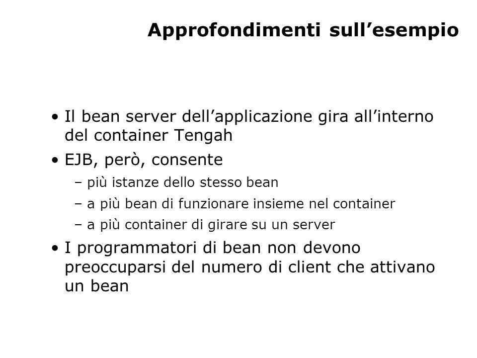 Approfondimenti sull'esempio Il bean server dell'applicazione gira all'interno del container Tengah EJB, però, consente – più istanze dello stesso bean – a più bean di funzionare insieme nel container – a più container di girare su un server I programmatori di bean non devono preoccuparsi del numero di client che attivano un bean